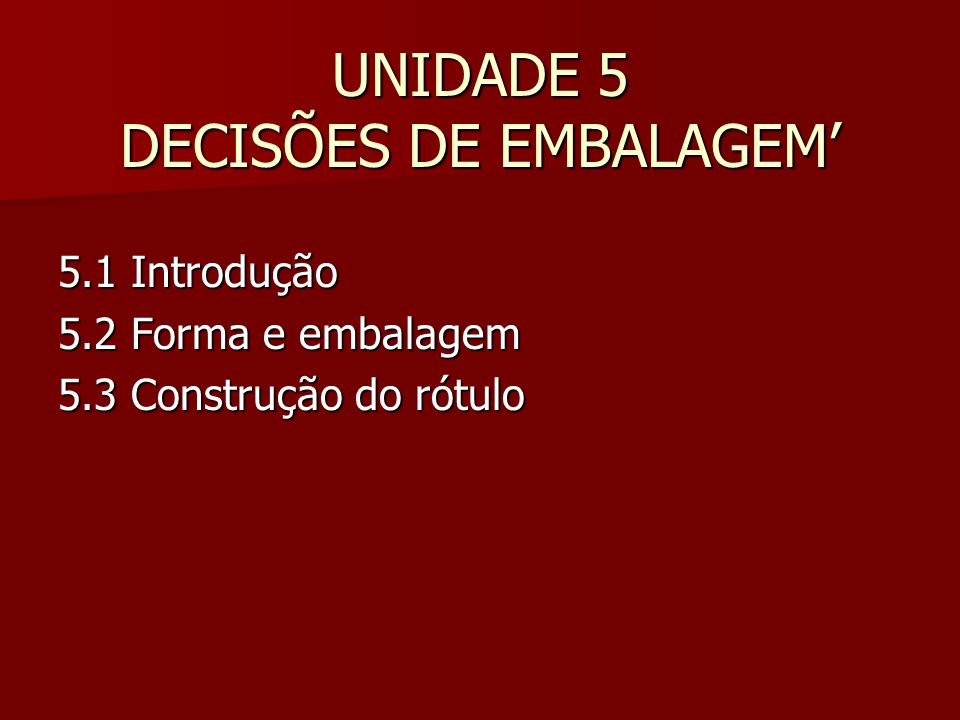 UNIDADE 5 DECISÕES DE EMBALAGEM' 5.1 Introdução 5.2 Forma e embalagem 5.3 Construção do rótulo