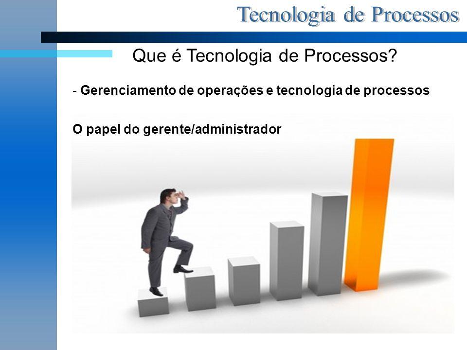 Que é Tecnologia de Processos? - Gerenciamento de operações e tecnologia de processos O papel do gerente/administrador