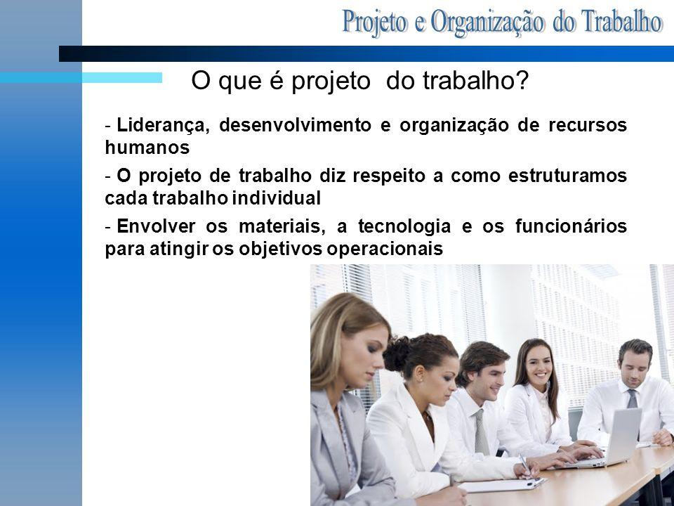 O que é projeto do trabalho? - Liderança, desenvolvimento e organização de recursos humanos - O projeto de trabalho diz respeito a como estruturamos c