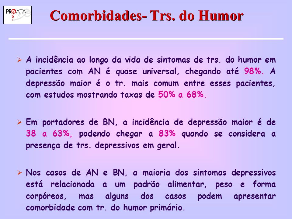 Comorbidades- Trs. do Humor  A incidência ao longo da vida de sintomas de trs. do humor em pacientes com AN é quase universal, chegando até 98%. A de