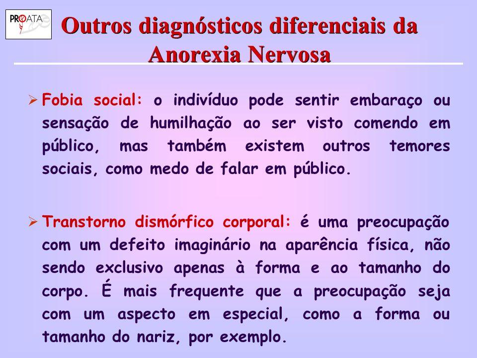 Outros diagnósticos diferenciais da Anorexia Nervosa  Fobia social: o indivíduo pode sentir embaraço ou sensação de humilhação ao ser visto comendo e