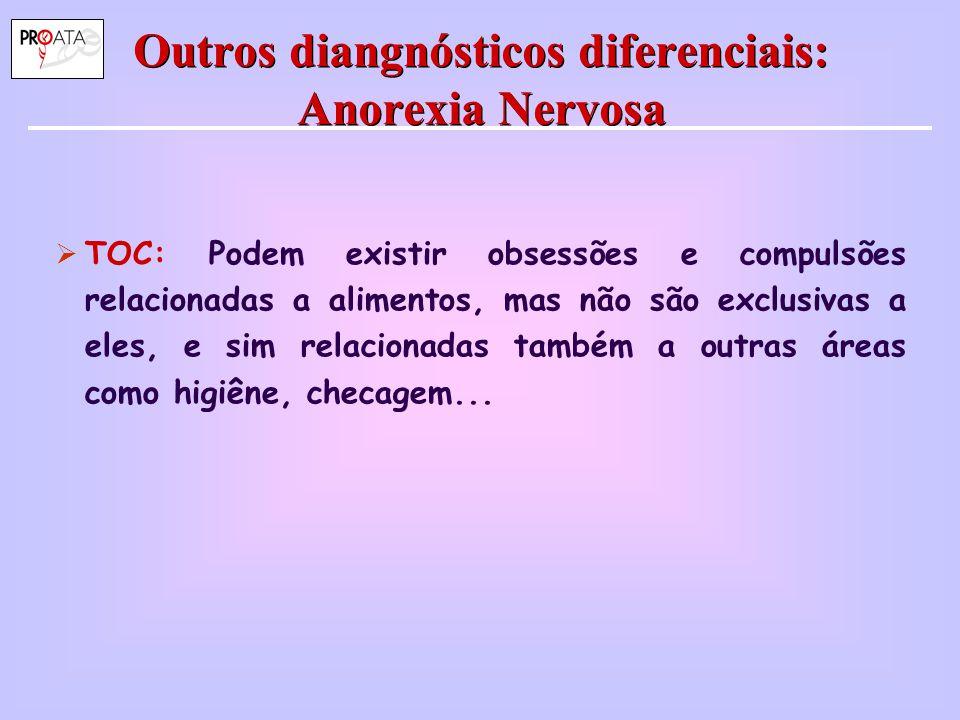 Outros diangnósticos diferenciais: Anorexia Nervosa  TOC: Podem existir obsessões e compulsões relacionadas a alimentos, mas não são exclusivas a ele