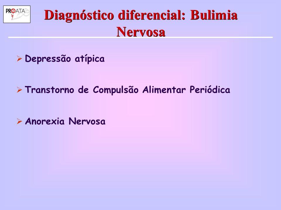 Diagnóstico diferencial: Bulimia Nervosa  Depressão atípica  Transtorno de Compulsão Alimentar Periódica  Anorexia Nervosa