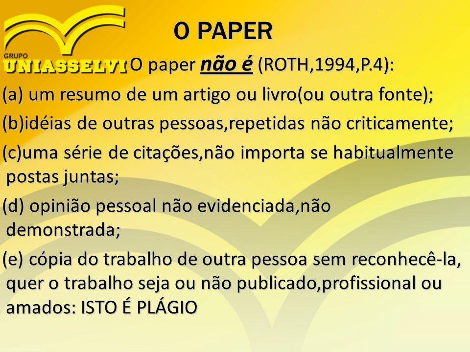 O PAPER O paper não é (ROTH,1994,P.4): O paper não é (ROTH,1994,P.4): (a) um resumo de um artigo ou livro(ou outra fonte); (a) um resumo de um artigo