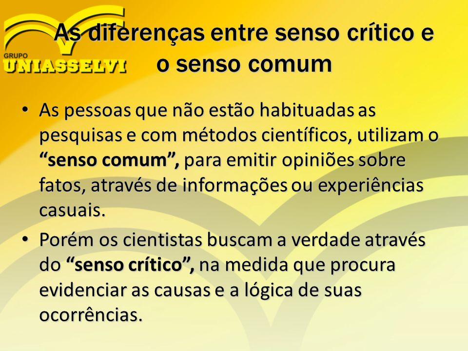 """As diferenças entre senso crítico e o senso comum As pessoas que não estão habituadas as pesquisas e com métodos científicos, utilizam o """"senso comum"""""""