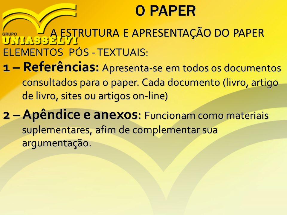 O PAPER A ESTRUTURA E APRESENTAÇÃO DO PAPER A ESTRUTURA E APRESENTAÇÃO DO PAPER ELEMENTOS PÓS - TEXTUAIS: 1 – Referências: Apresenta-se em todos os do