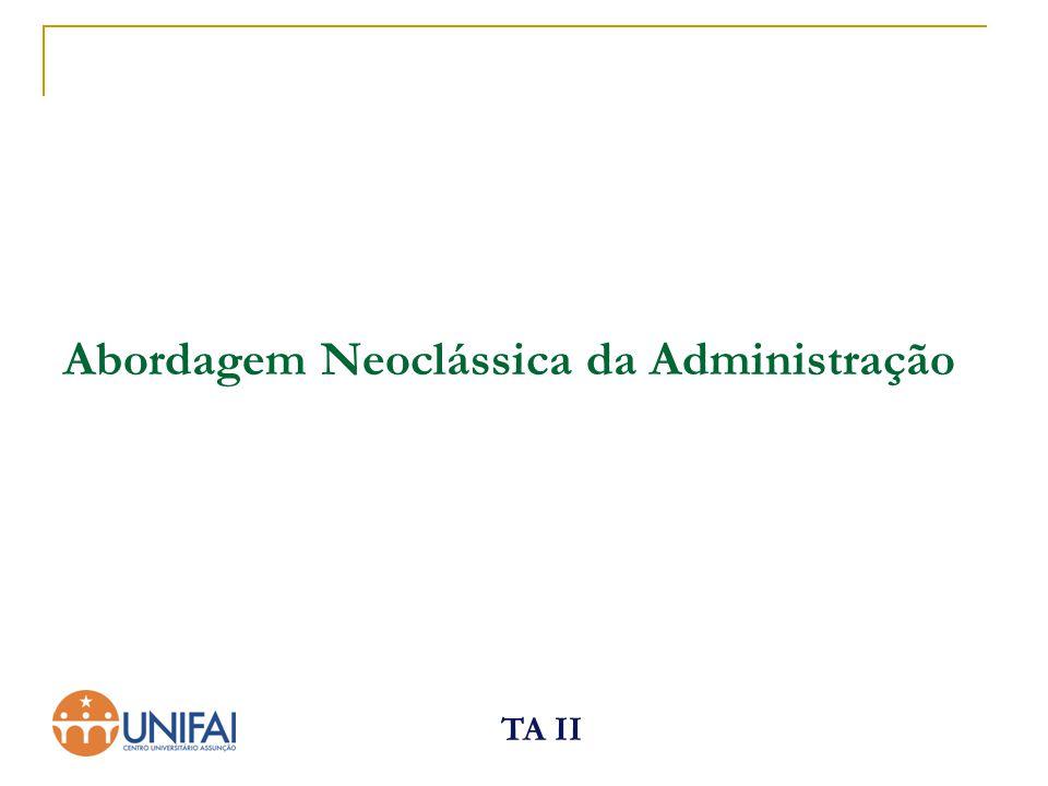 TA II Teoria Neoclássica Características: 1.Ênfase na prática da administração.