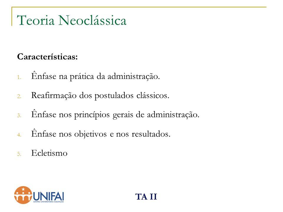 TA II Teoria Neoclássica Características: 1. Ênfase na prática da administração. 2. Reafirmação dos postulados clássicos. 3. Ênfase nos princípios ger