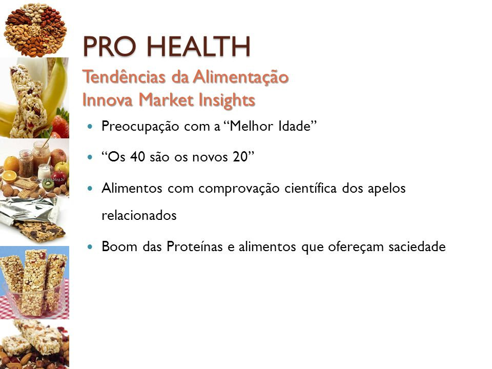 PRO HEALTH Tendências da Alimentação Brasil Food Trends 2020 1) Sensoriedade e Prazer 2) Conveniência e Praticidade Pequenas porções e monodoses ◦ Consumo em diferentes lugares e situações ◦ Embalagens de fácil abertura, fechamento e descarte