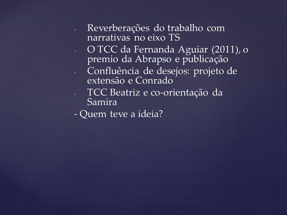 - Reverberações do trabalho com narrativas no eixo TS - O TCC da Fernanda Aguiar (2011), o premio da Abrapso e publicação - Confluência de desejos: pr