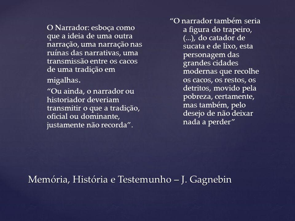 Memória, História e Testemunho – J. Gagnebin O Narrador: esboça como que a ideia de uma outra narração, uma narração nas ruínas das narrativas, uma tr