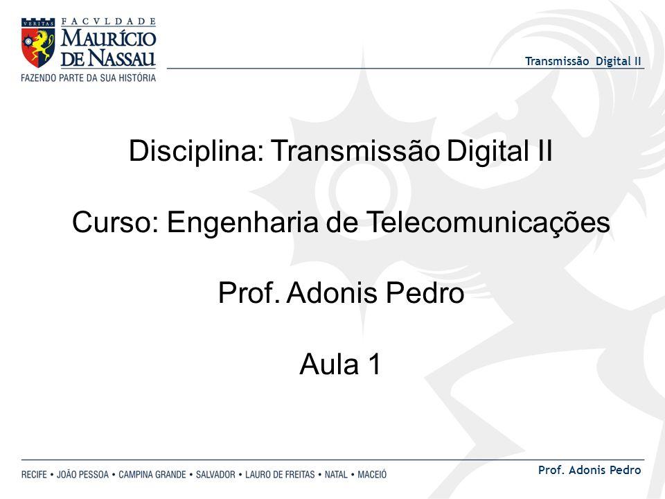 Transmissão Digital II Prof. Adonis Pedro Disciplina: Transmissão Digital II Curso: Engenharia de Telecomunicações Prof. Adonis Pedro Aula 1