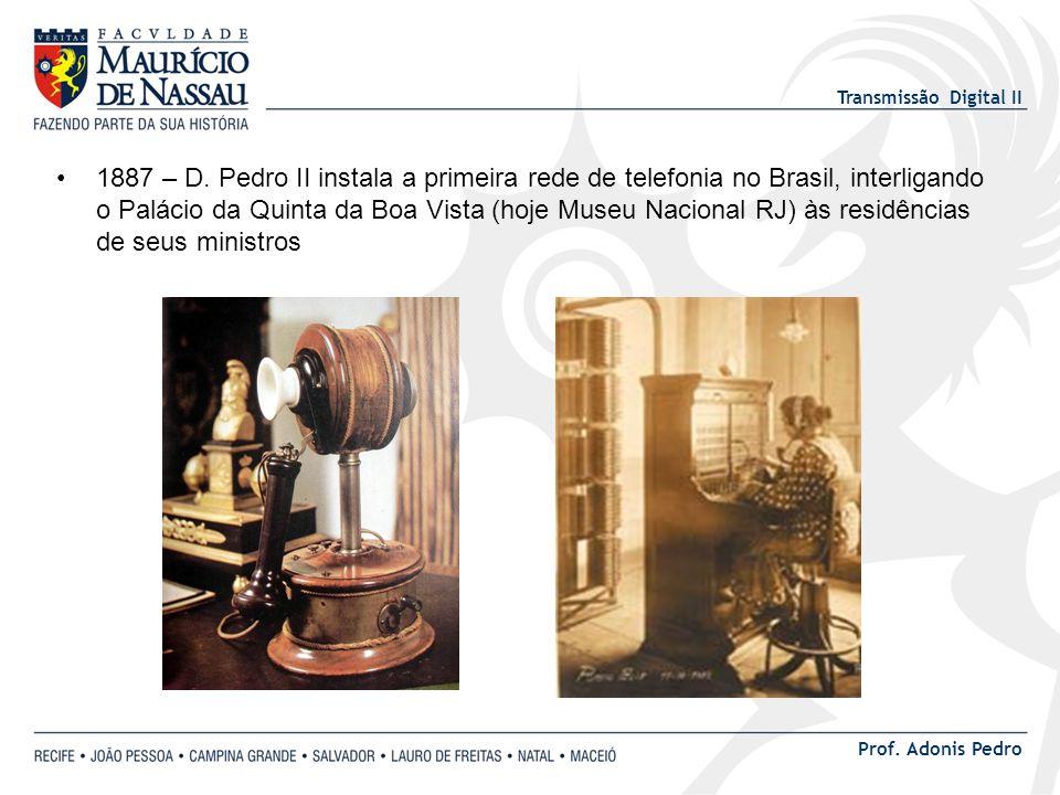 Transmissão Digital II Prof. Adonis Pedro 1887 – D. Pedro II instala a primeira rede de telefonia no Brasil, interligando o Palácio da Quinta da Boa V