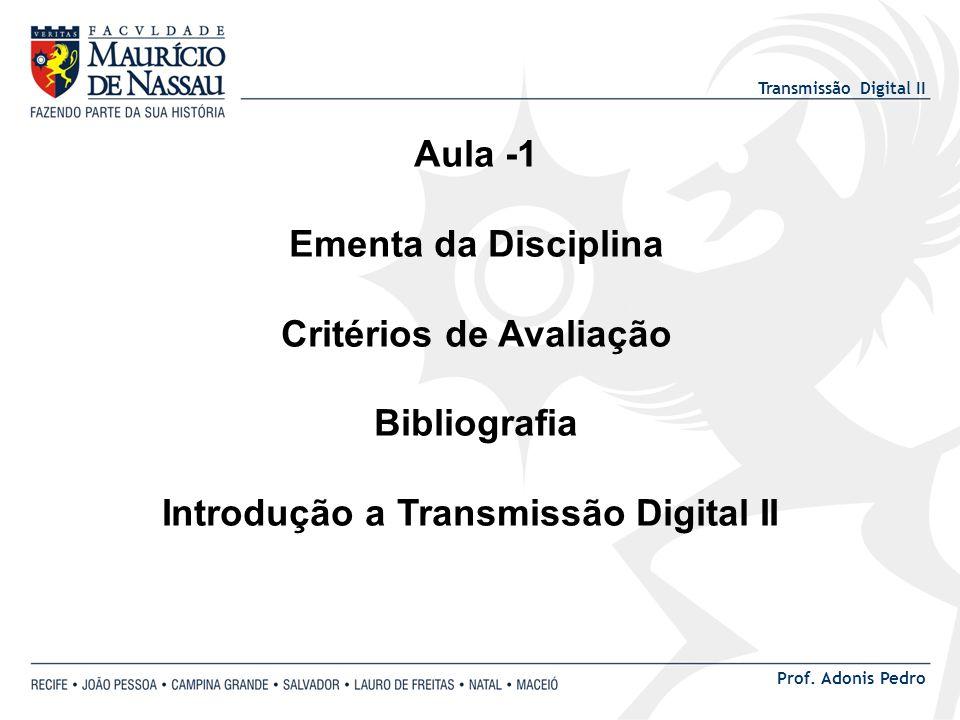 Transmissão Digital II Prof. Adonis Pedro Aula -1 Ementa da Disciplina Critérios de Avaliação Bibliografia Introdução a Transmissão Digital II
