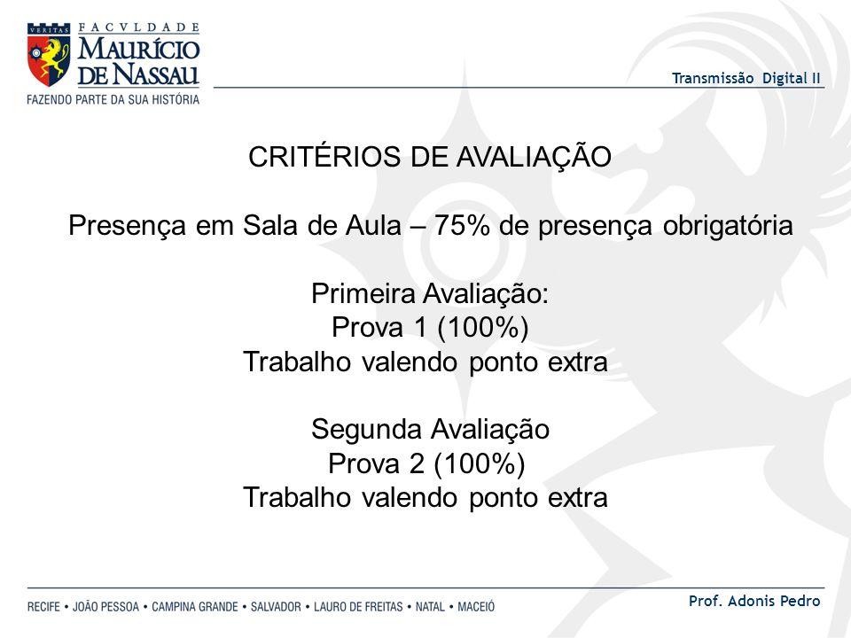 Transmissão Digital II Prof. Adonis Pedro CRITÉRIOS DE AVALIAÇÃO Presença em Sala de Aula – 75% de presença obrigatória Primeira Avaliação: Prova 1 (1