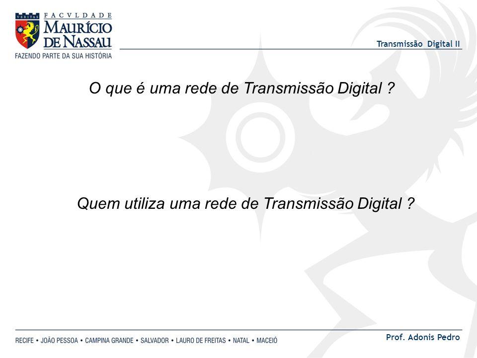 Transmissão Digital II Prof. Adonis Pedro O que é uma rede de Transmissão Digital ? Quem utiliza uma rede de Transmissão Digital ?
