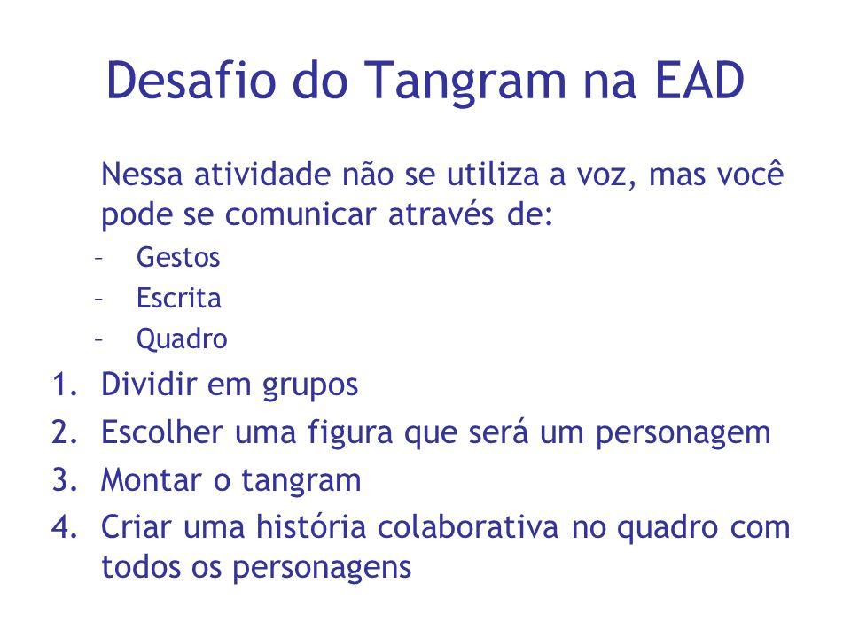 Desafio do Tangram na EAD Nessa atividade não se utiliza a voz, mas você pode se comunicar através de: –Gestos –Escrita –Quadro 1.Dividir em grupos 2.