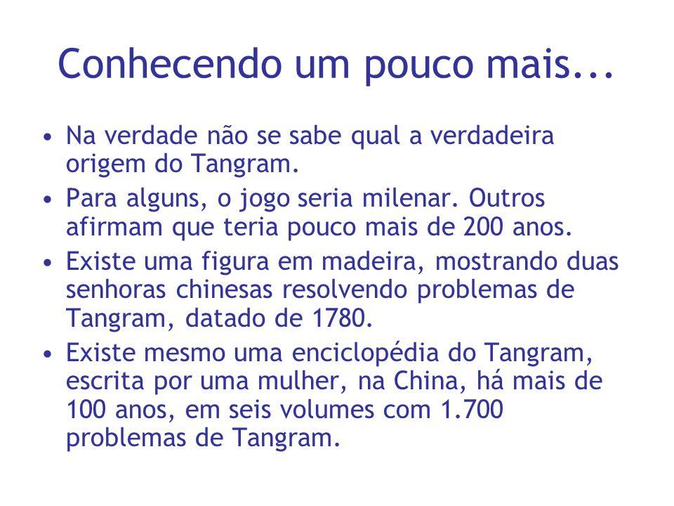 Conhecendo um pouco mais... Na verdade não se sabe qual a verdadeira origem do Tangram. Para alguns, o jogo seria milenar. Outros afirmam que teria po
