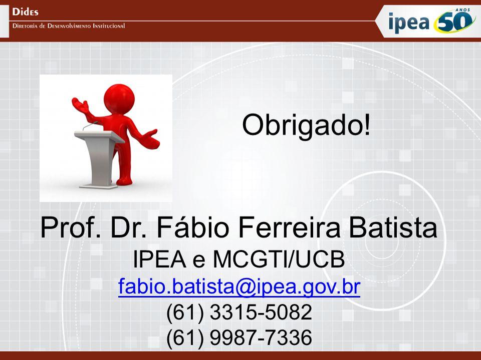Obrigado! Prof. Dr. Fábio Ferreira Batista IPEA e MCGTI/UCB fabio.batista@ipea.gov.br (61) 3315-5082 (61) 9987-7336