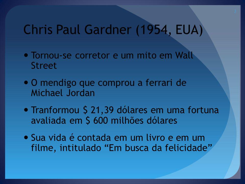 Chris Paul Gardner (1954, EUA) Tornou-se corretor e um mito em Wall Street O mendigo que comprou a ferrari de Michael Jordan Tranformou $ 21,39 dólares em uma fortuna avaliada em $ 600 milhões dólares Sua vida é contada em um livro e em um filme, intitulado Em busca da felicidade 3