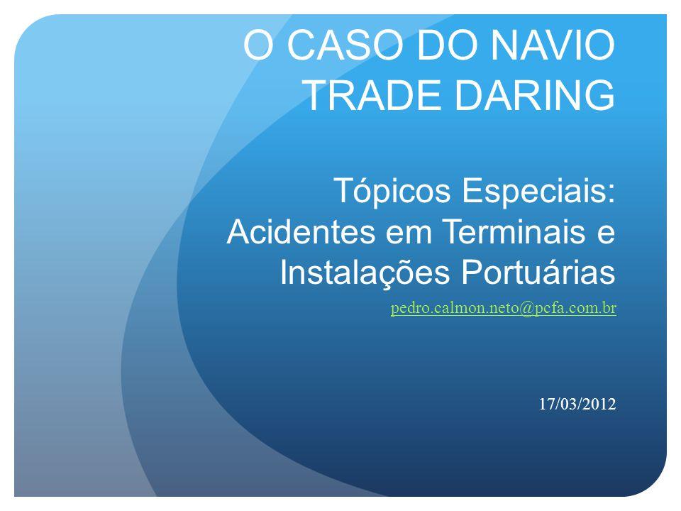 O CASO DO NAVIO TRADE DARING Tópicos Especiais: Acidentes em Terminais e Instalações Portuárias pedro.calmon.neto@pcfa.com.br 17/03/2012