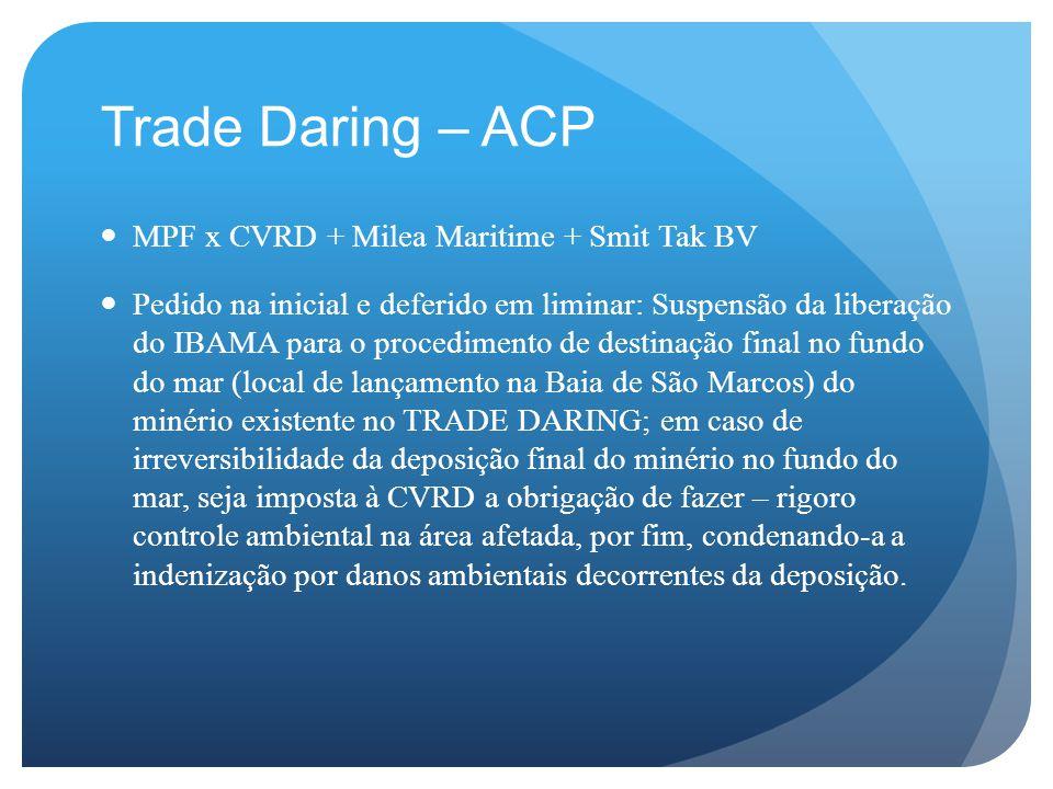 Trade Daring – ACP MPF x CVRD + Milea Maritime + Smit Tak BV Pedido na inicial e deferido em liminar: Suspensão da liberação do IBAMA para o procedimento de destinação final no fundo do mar (local de lançamento na Baia de São Marcos) do minério existente no TRADE DARING; em caso de irreversibilidade da deposição final do minério no fundo do mar, seja imposta à CVRD a obrigação de fazer – rigoro controle ambiental na área afetada, por fim, condenando-a a indenização por danos ambientais decorrentes da deposição.