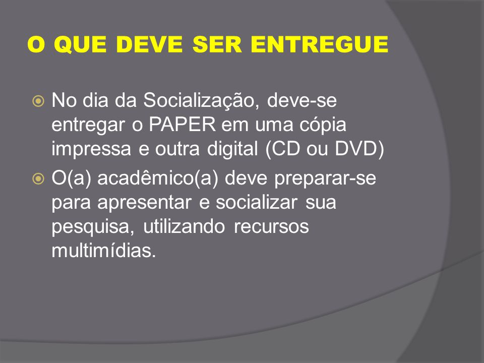 O QUE DEVE SER ENTREGUE  No dia da Socialização, deve-se entregar o PAPER em uma cópia impressa e outra digital (CD ou DVD)  O(a) acadêmico(a) deve