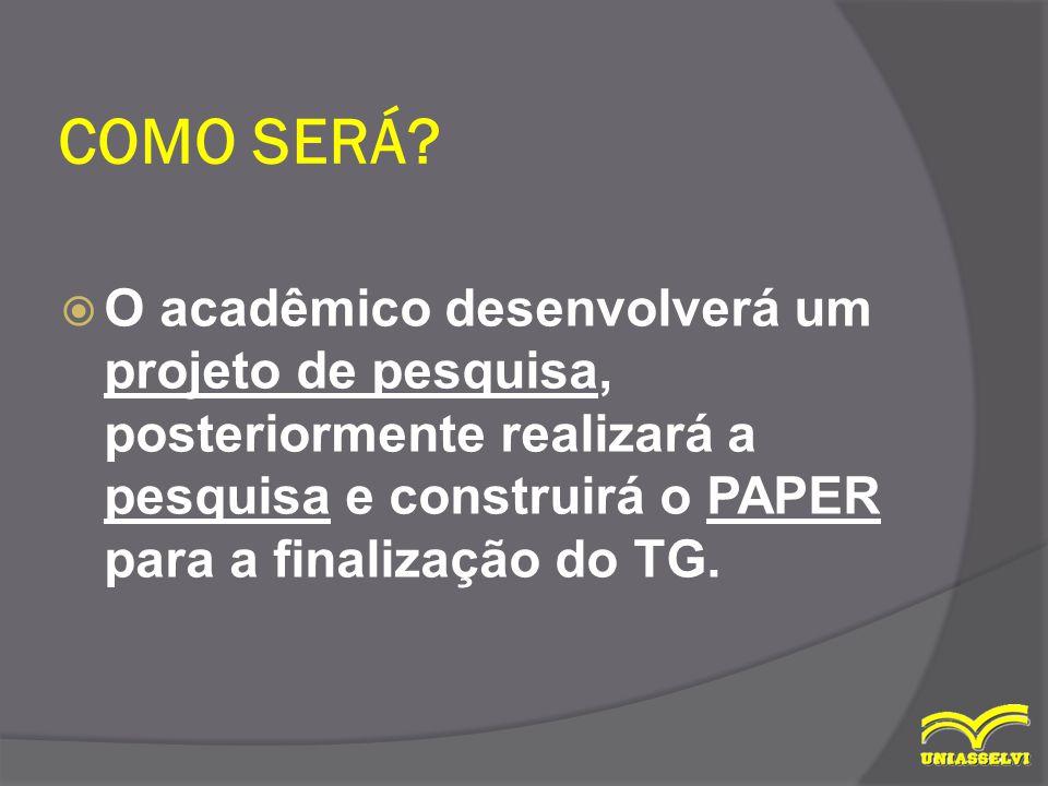 COMO SERÁ?  O acadêmico desenvolverá um projeto de pesquisa, posteriormente realizará a pesquisa e construirá o PAPER para a finalização do TG.