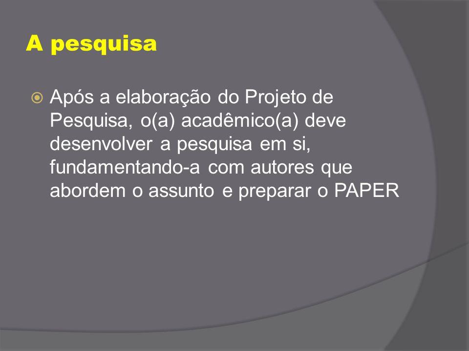 A pesquisa  Após a elaboração do Projeto de Pesquisa, o(a) acadêmico(a) deve desenvolver a pesquisa em si, fundamentando-a com autores que abordem o