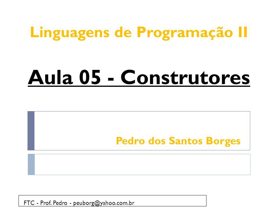 Pedro dos Santos Borges FTC - Prof. Pedro - peuborg@yahoo.com.br Aula 05 - Construtores Linguagens de Programação II