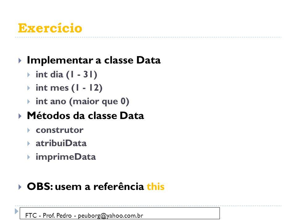 Exercício  Implementar a classe Data  int dia (1 - 31)  int mes (1 - 12)  int ano (maior que 0)  Métodos da classe Data  construtor  atribuiDat