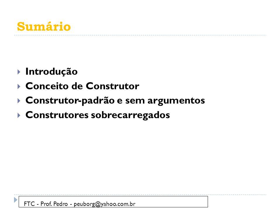 Sumário  Introdução  Conceito de Construtor  Construtor-padrão e sem argumentos  Construtores sobrecarregados FTC - Prof. Pedro - peuborg@yahoo.co