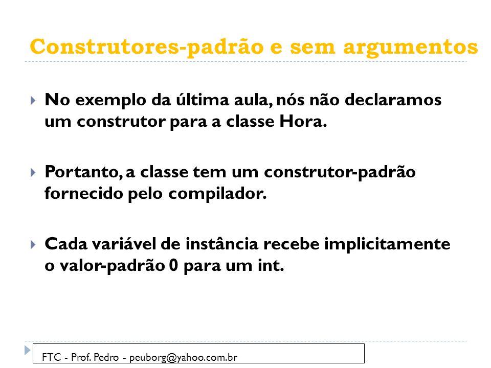 Construtores-padrão e sem argumentos  No exemplo da última aula, nós não declaramos um construtor para a classe Hora.  Portanto, a classe tem um con