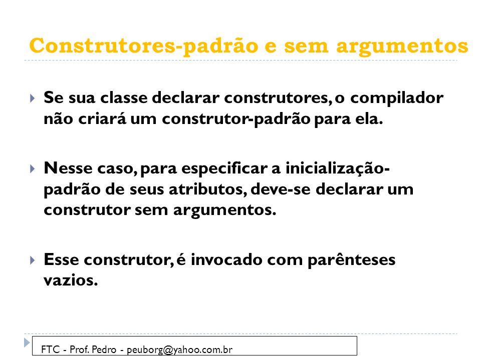 Construtores-padrão e sem argumentos  Vamos utilizar o exemplo da aula anterior e criar um construtor para ele: FTC - Prof.