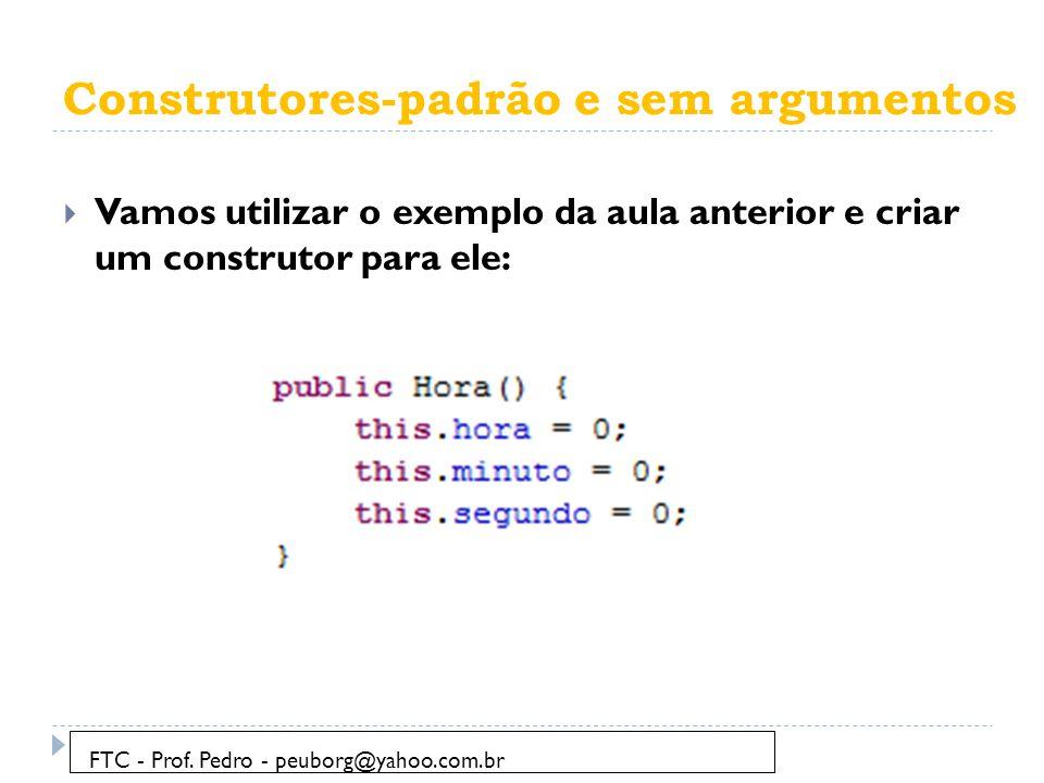 Construtores-padrão e sem argumentos  Vamos utilizar o exemplo da aula anterior e criar um construtor para ele: FTC - Prof. Pedro - peuborg@yahoo.com