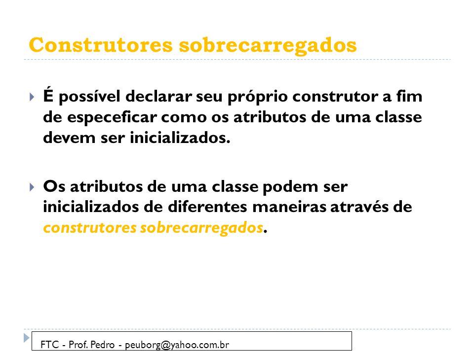 Construtores sobrecarregados  É possível declarar seu próprio construtor a fim de especeficar como os atributos de uma classe devem ser inicializados