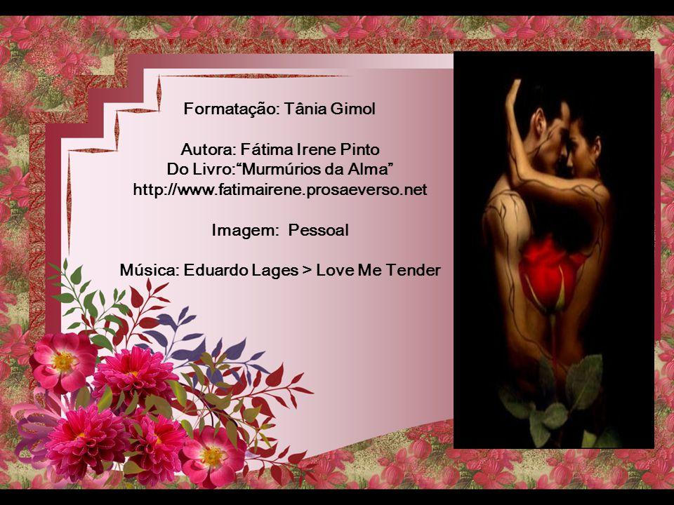 Formatação: Tânia Gimol Autora: Fátima Irene Pinto Do Livro: Murmúrios da Alma http://www.fatimairene.prosaeverso.net Imagem: Pessoal Música: Eduardo Lages > Love Me Tender