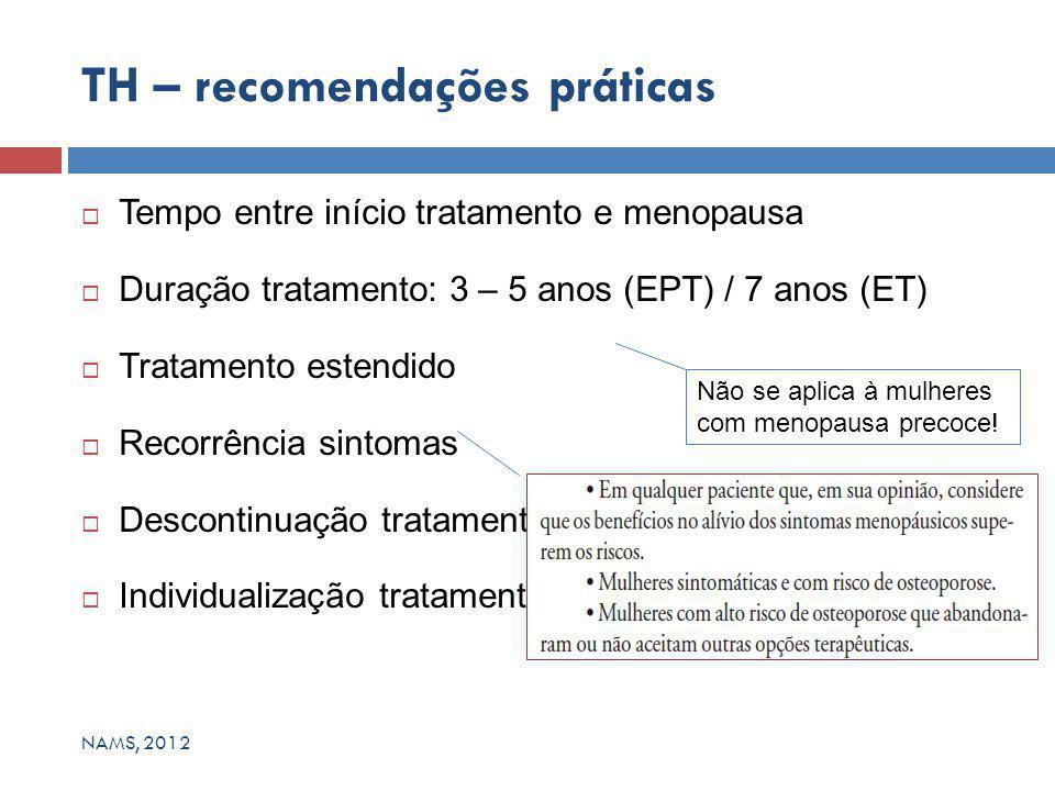  Tempo entre início tratamento e menopausa  Duração tratamento: 3 – 5 anos (EPT) / 7 anos (ET)  Tratamento estendido  Recorrência sintomas  Descontinuação tratamento  Individualização tratamento TH – recomendações práticas NAMS, 2012 Não se aplica à mulheres com menopausa precoce!