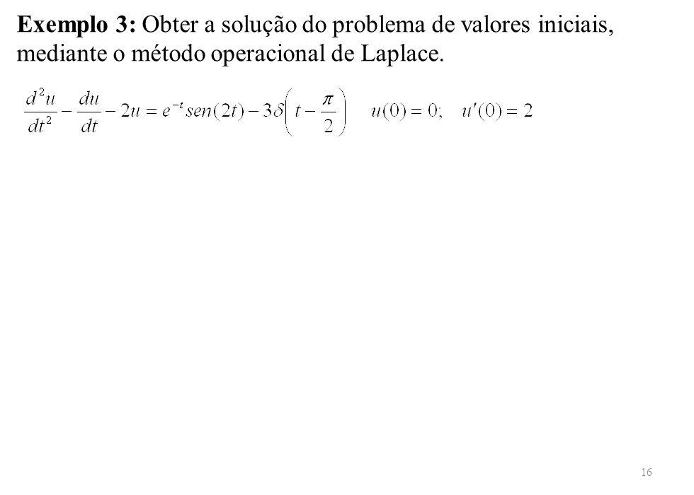 16 Exemplo 3: Obter a solução do problema de valores iniciais, mediante o método operacional de Laplace.