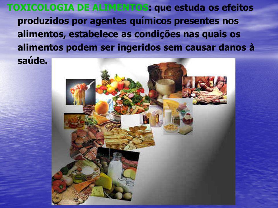 TOXICOLOGIA DE ALIMENTOS: que estuda os efeitos produzidos por agentes químicos presentes nos alimentos, estabelece as condições nas quais os alimento