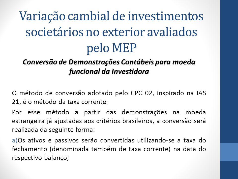 Variação cambial de investimentos societários no exterior avaliados pelo MEP Conversão de Demonstrações Contábeis para moeda funcional da Investidora O método de conversão adotado pelo CPC 02, inspirado na IAS 21, é o método da taxa corrente.