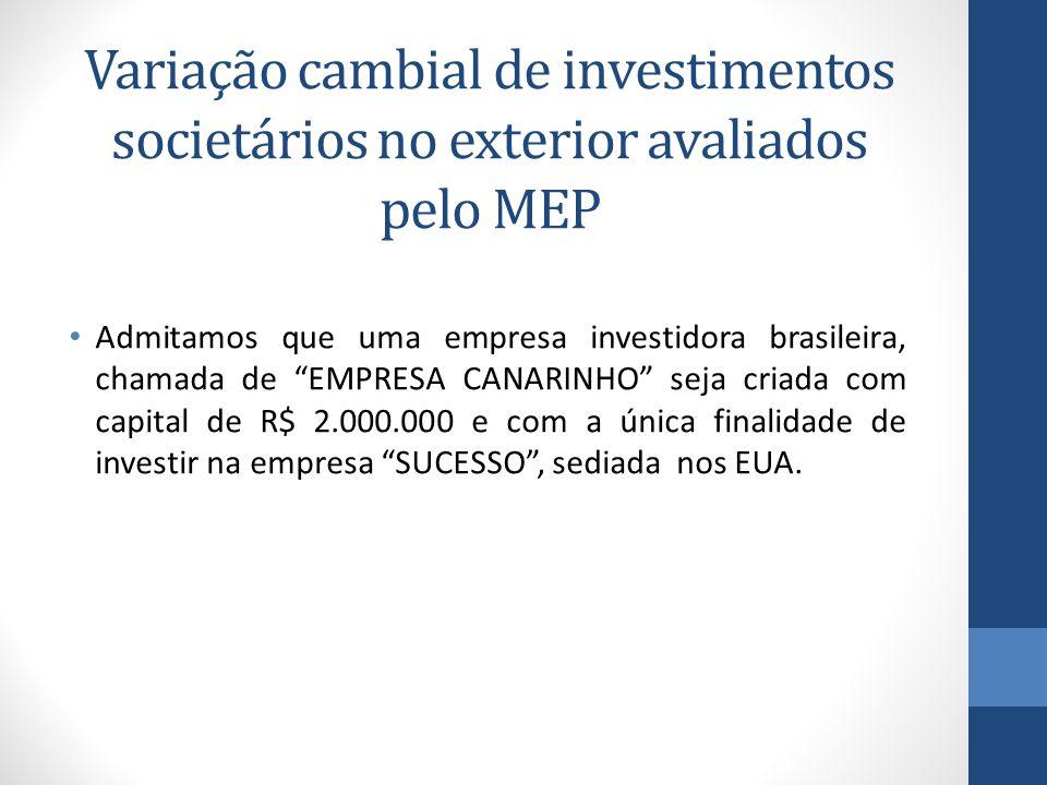 Variação cambial de investimentos societários no exterior avaliados pelo MEP Admitamos que uma empresa investidora brasileira, chamada de EMPRESA CANARINHO seja criada com capital de R$ 2.000.000 e com a única finalidade de investir na empresa SUCESSO , sediada nos EUA.