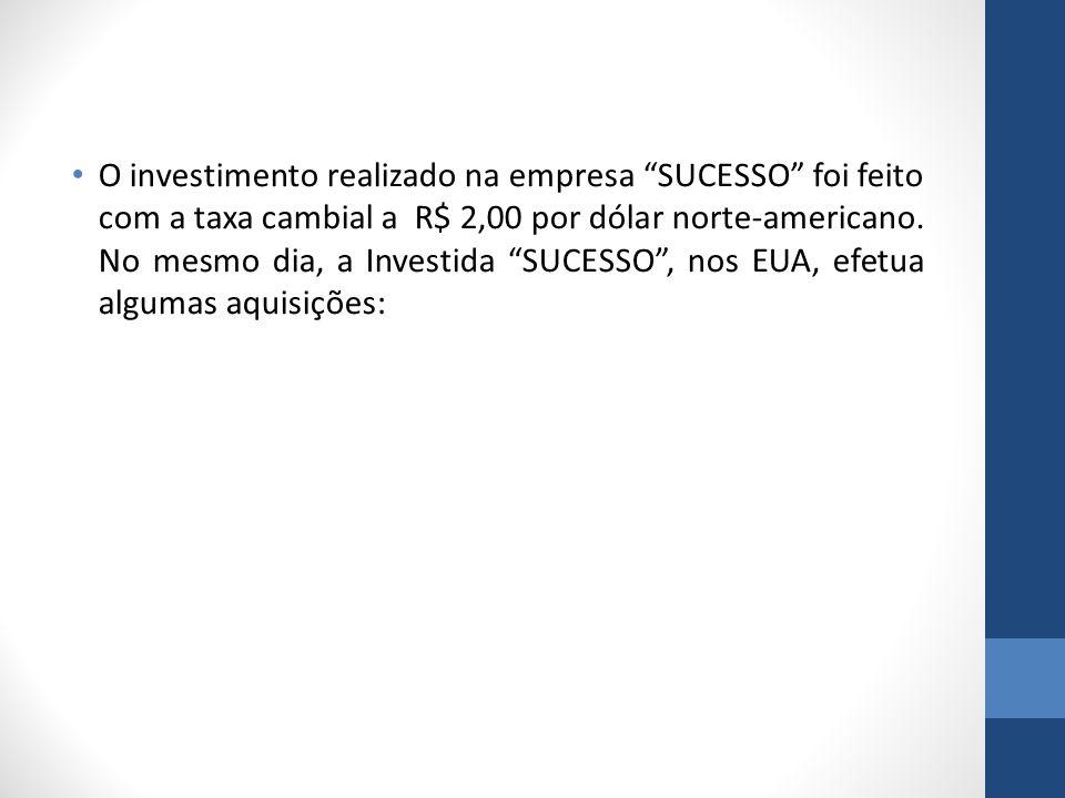 O investimento realizado na empresa SUCESSO foi feito com a taxa cambial a R$ 2,00 por dólar norte-americano.