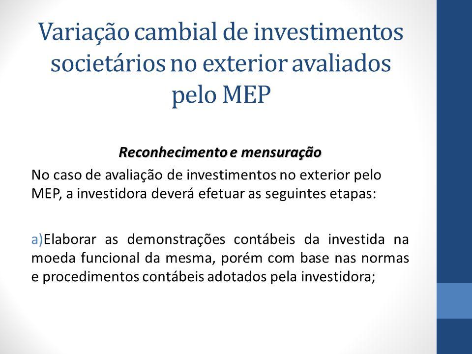 Reconhecimento e mensuração No caso de avaliação de investimentos no exterior pelo MEP, a investidora deverá efetuar as seguintes etapas: a)Elaborar as demonstrações contábeis da investida na moeda funcional da mesma, porém com base nas normas e procedimentos contábeis adotados pela investidora; Variação cambial de investimentos societários no exterior avaliados pelo MEP