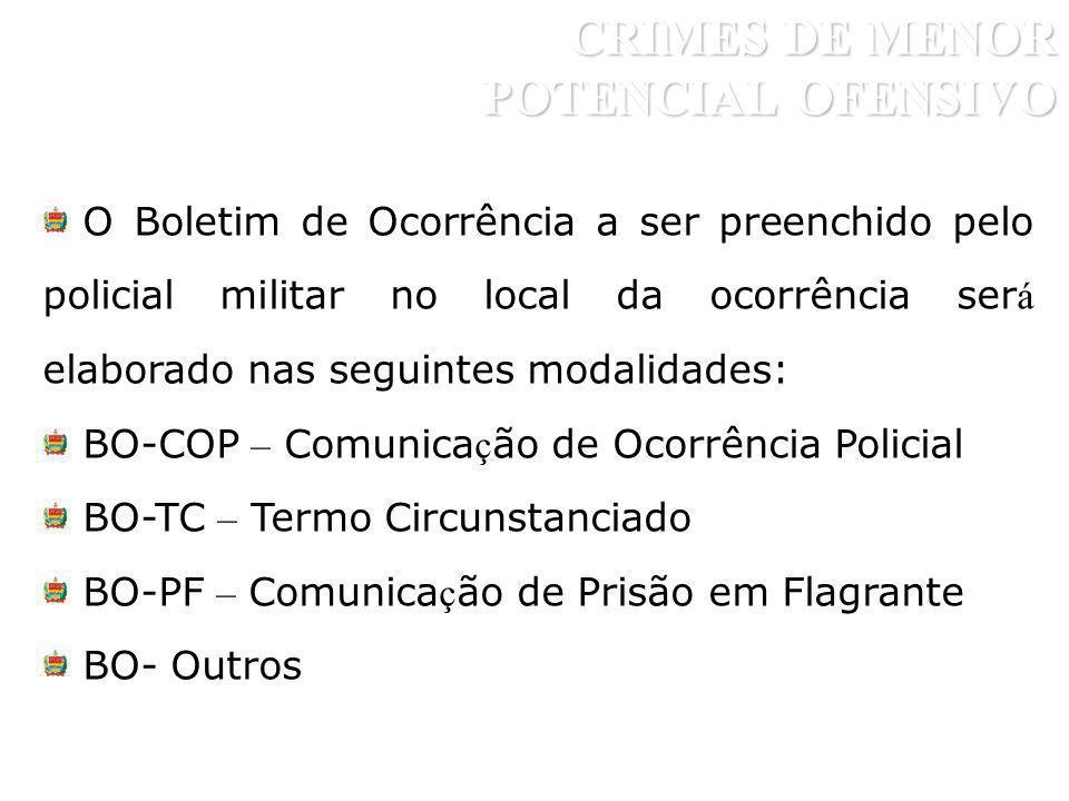 CRIMES DE MENOR POTENCIAL OFENSIVO O Boletim de Ocorrência a ser preenchido pelo policial militar no local da ocorrência ser á elaborado nas seguintes