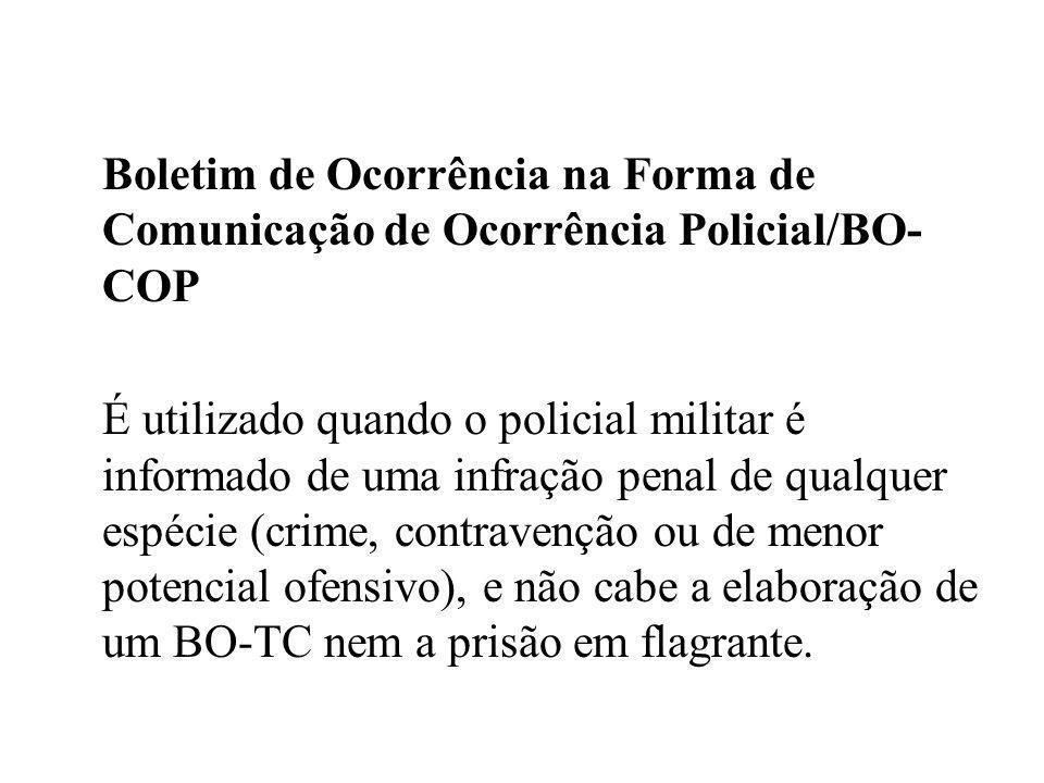 Boletim de Ocorrência na Forma de Comunicação de Ocorrência Policial/BO- COP É utilizado quando o policial militar é informado de uma infração penal d