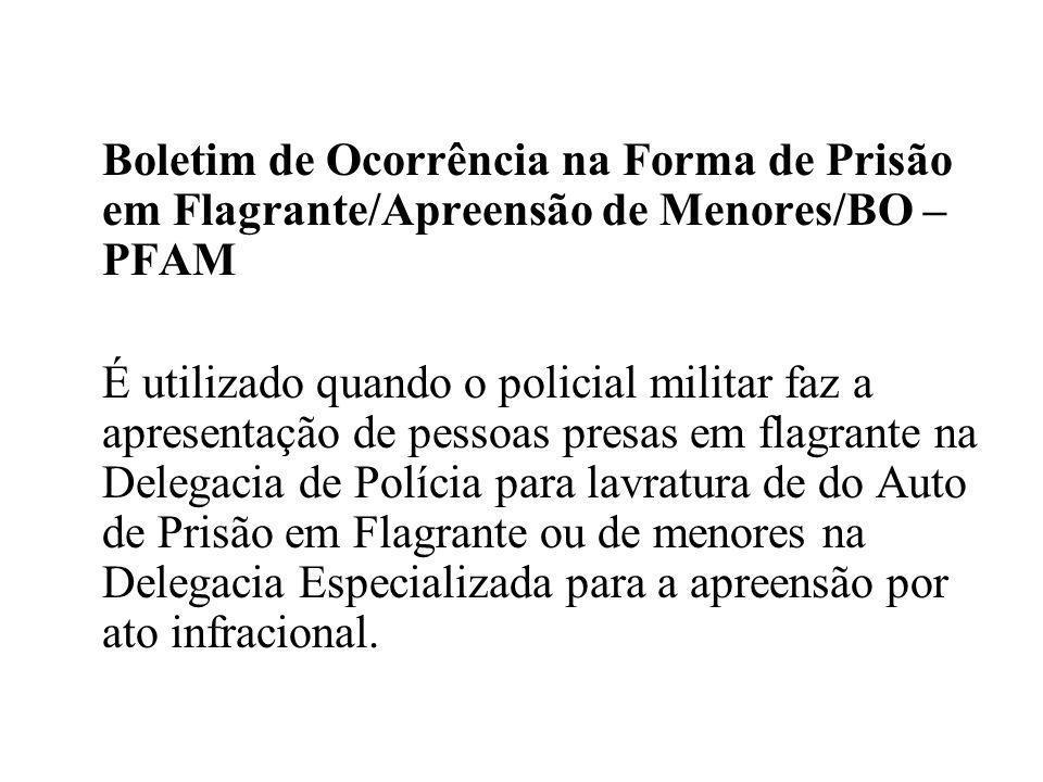 Boletim de Ocorrência na Forma de Prisão em Flagrante/Apreensão de Menores/BO – PFAM É utilizado quando o policial militar faz a apresentação de pesso