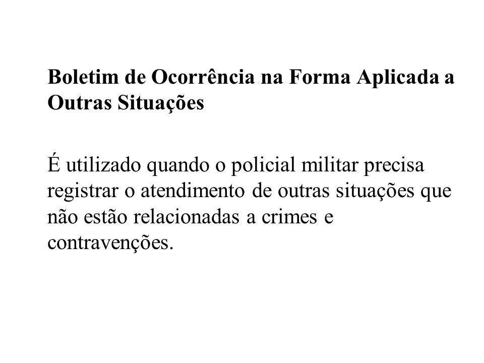 Boletim de Ocorrência na Forma Aplicada a Outras Situações É utilizado quando o policial militar precisa registrar o atendimento de outras situações q
