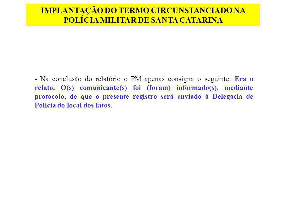 IMPLANTAÇÃO DO TERMO CIRCUNSTANCIADO NA POLÍCIA MILITAR DE SANTA CATARINA - Na conclusão do relatório o PM apenas consigna o seguinte: Era o relato. O
