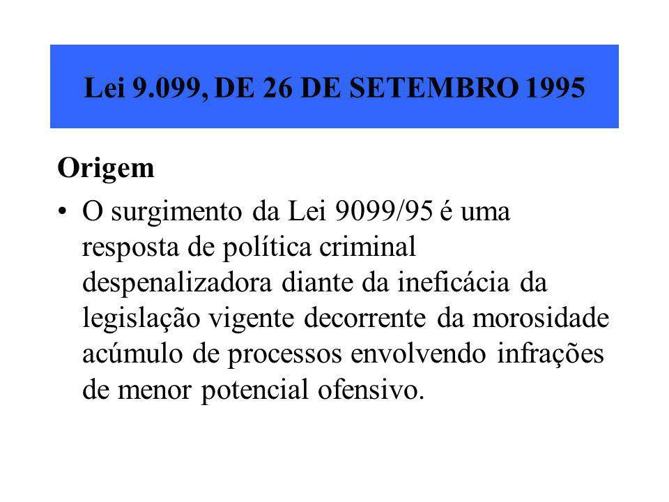 Lei 9.099, DE 26 DE SETEMBRO 1995 Origem O surgimento da Lei 9099/95 é uma resposta de política criminal despenalizadora diante da ineficácia da legis